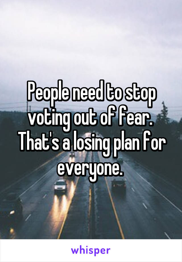 People need to stop voting out of fear.  That's a losing plan for everyone.