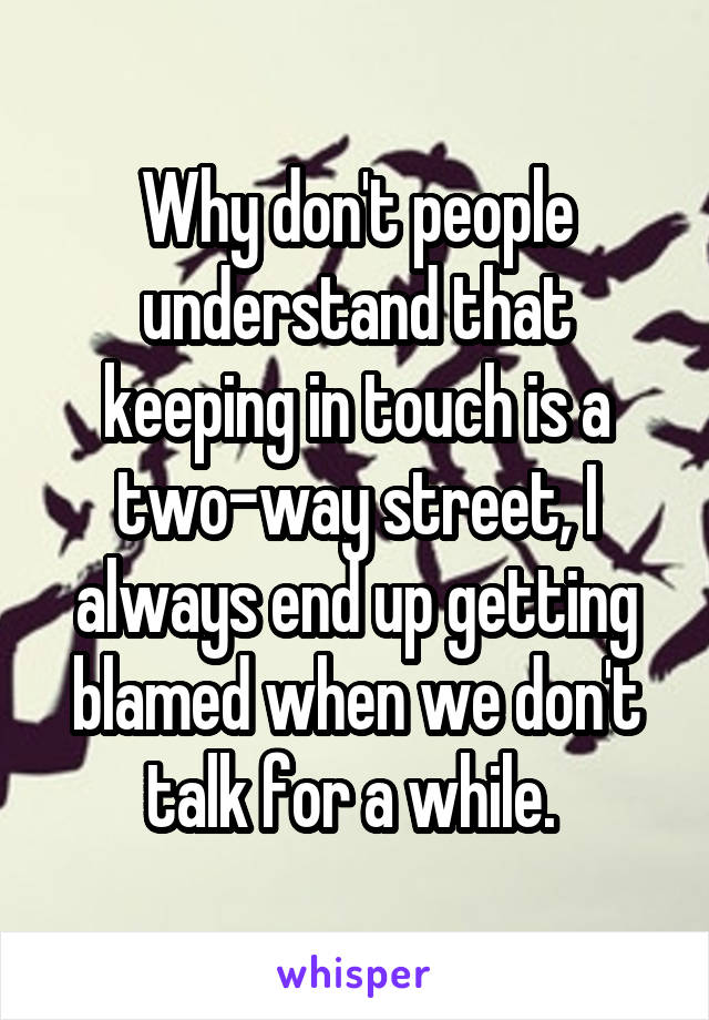 Why don't people understand that keeping in touch is a two-way street, I always end up getting blamed when we don't talk for a while.