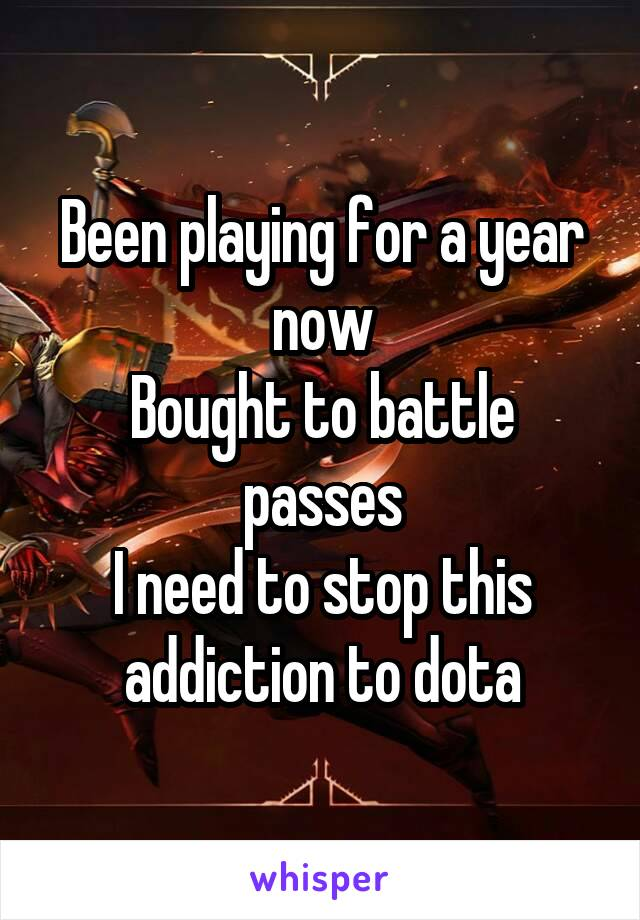 Been playing for a year now Bought to battle passes I need to stop this addiction to dota