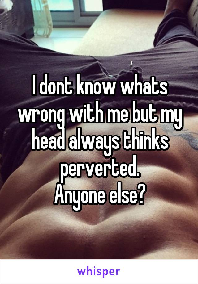I dont know whats wrong with me but my head always thinks perverted. Anyone else?