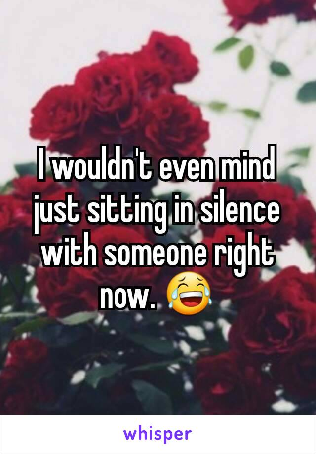 I wouldn't even mind just sitting in silence with someone right now. 😂