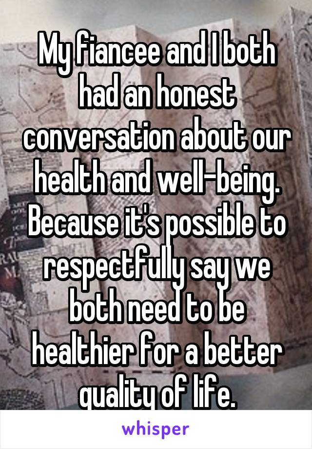 My fiancee and I both had an honest conversation about our health and well-being. Because it's possible to respectfully say we both need to be healthier for a better quality of life.