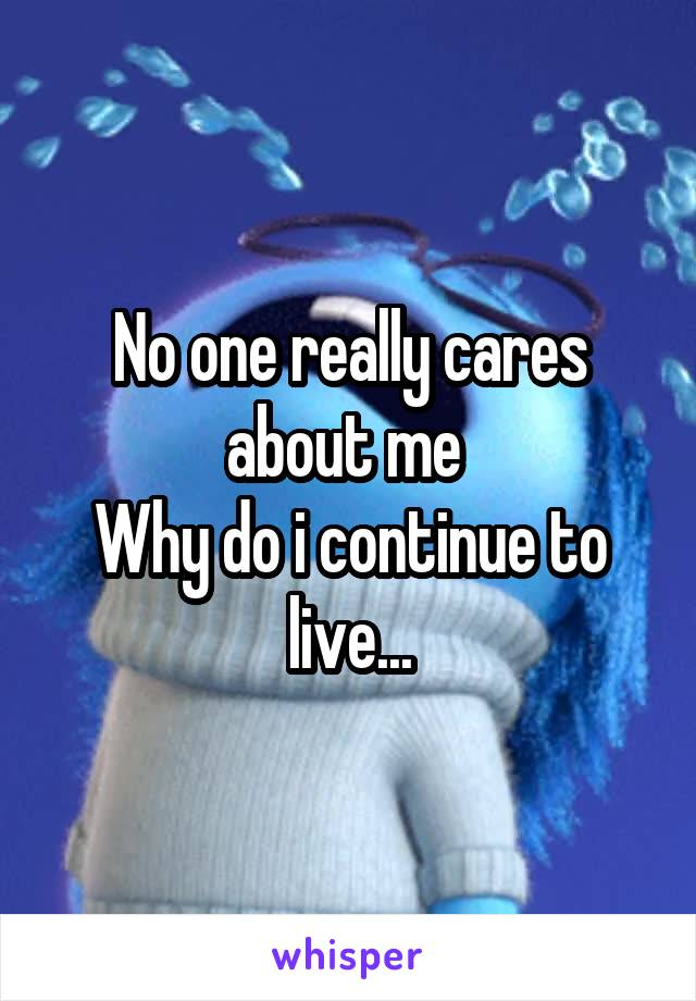 No one really cares about me  Why do i continue to live...
