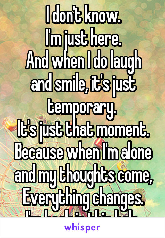I don't know. I'm just here. And when I do laugh and smile, it's just temporary.  It's just that moment. Because when I'm alone and my thoughts come, Everything changes. I'm back in this hole.