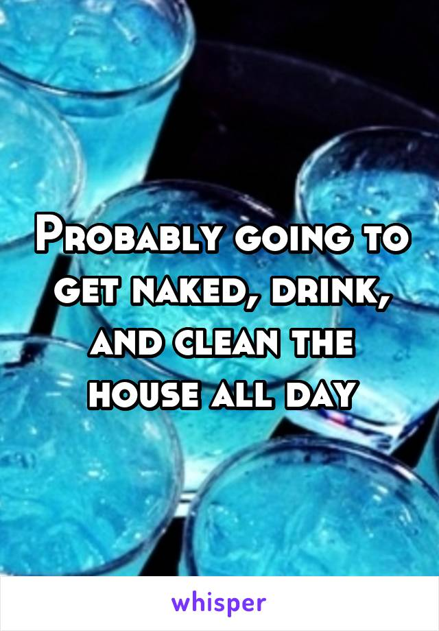 Probably going to get naked, drink, and clean the house all day