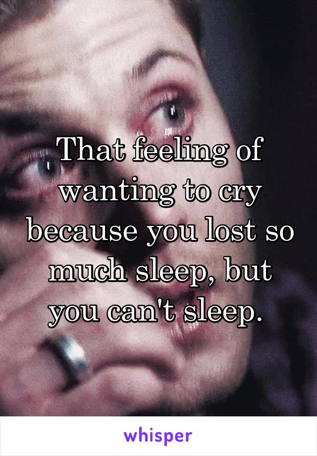 That feeling of wanting to cry because you lost so much sleep, but you can't sleep.