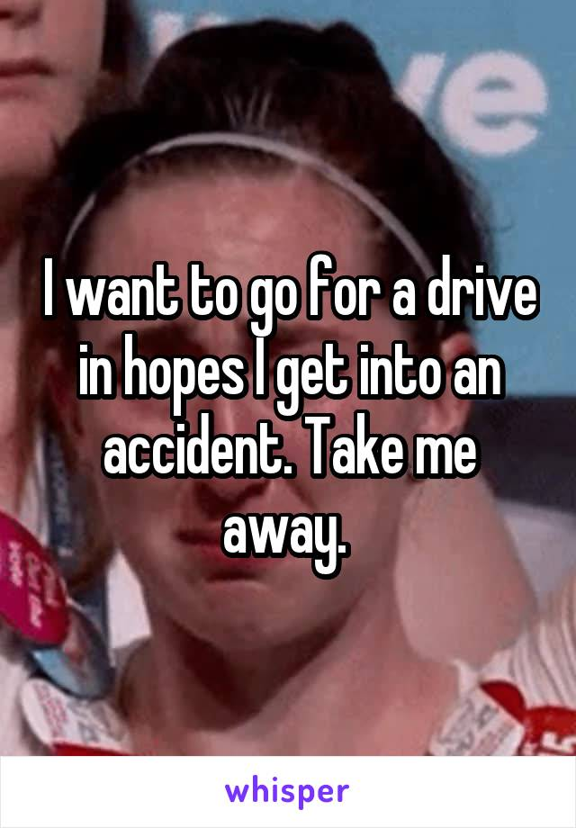 I want to go for a drive in hopes I get into an accident. Take me away.