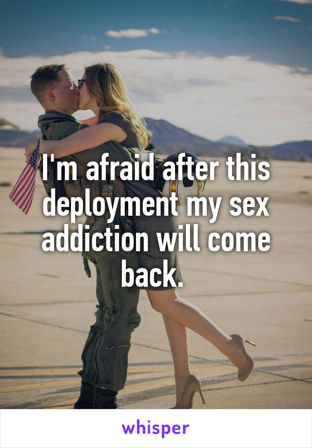 I'm afraid after this deployment my sex addiction will come back.