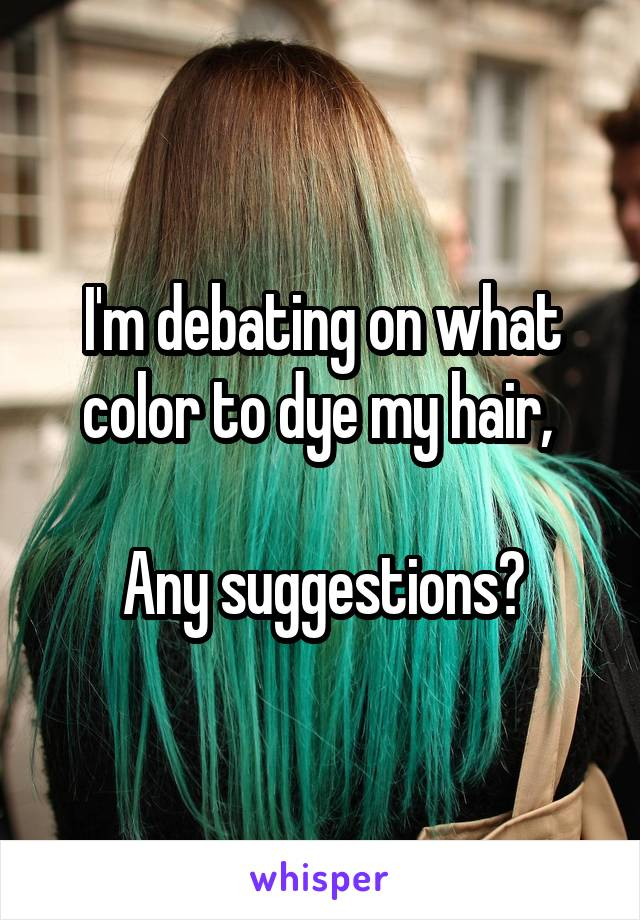 I'm debating on what color to dye my hair,   Any suggestions?