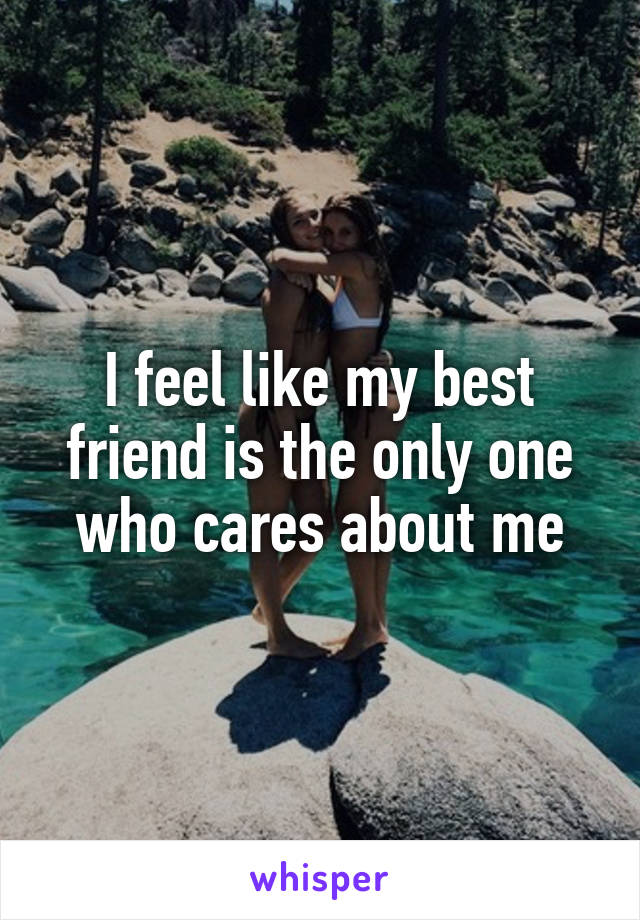 I feel like my best friend is the only one who cares about me