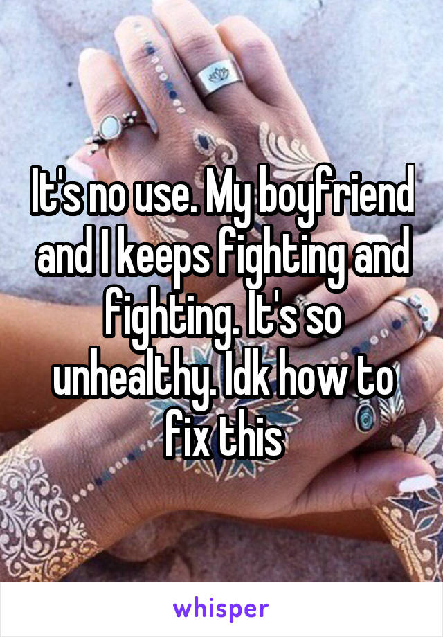 It's no use. My boyfriend and I keeps fighting and fighting. It's so unhealthy. Idk how to fix this