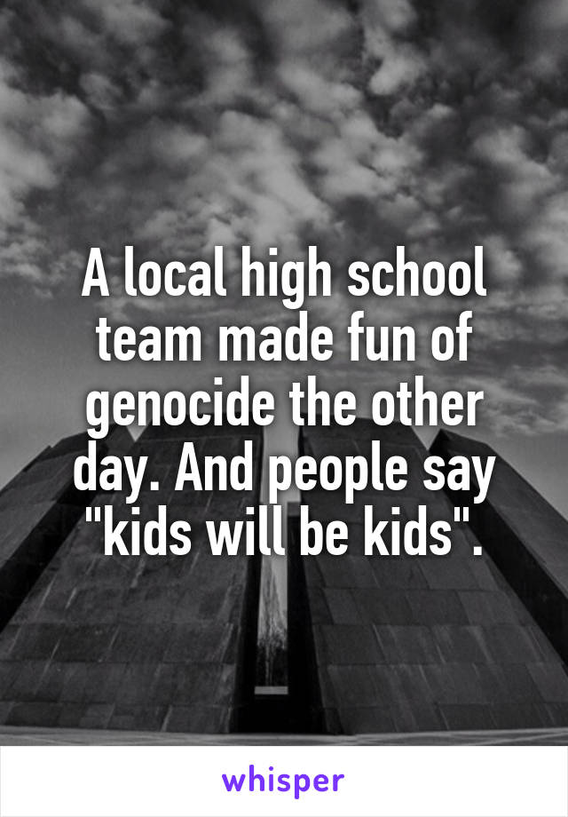 """A local high school team made fun of genocide the other day. And people say """"kids will be kids""""."""