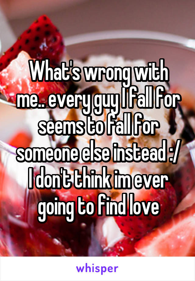 What's wrong with me.. every guy I fall for seems to fall for someone else instead :/ I don't think im ever going to find love