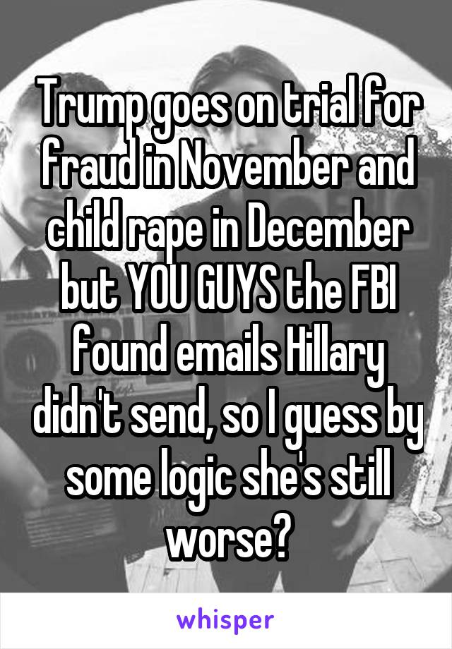 Trump goes on trial for fraud in November and child rape in December but YOU GUYS the FBI found emails Hillary didn't send, so I guess by some logic she's still worse?