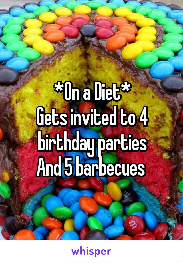 *On a Diet* Gets invited to 4 birthday parties And 5 barbecues