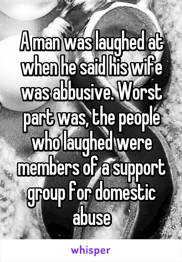 A man was laughed at when he said his wife was abbusive. Worst part was, the people who laughed were members of a support group for domestic abuse