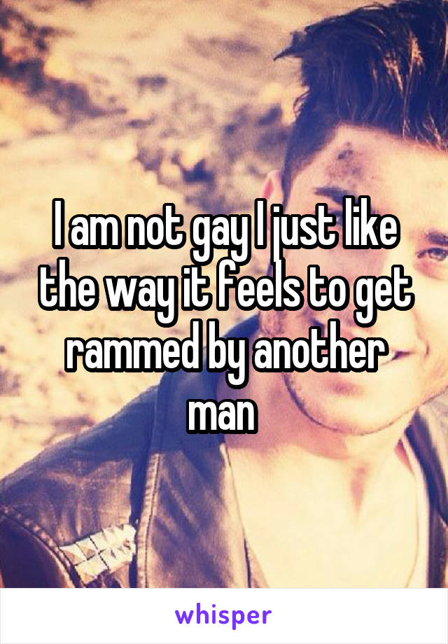 I am not gay I just like the way it feels to get rammed by another man