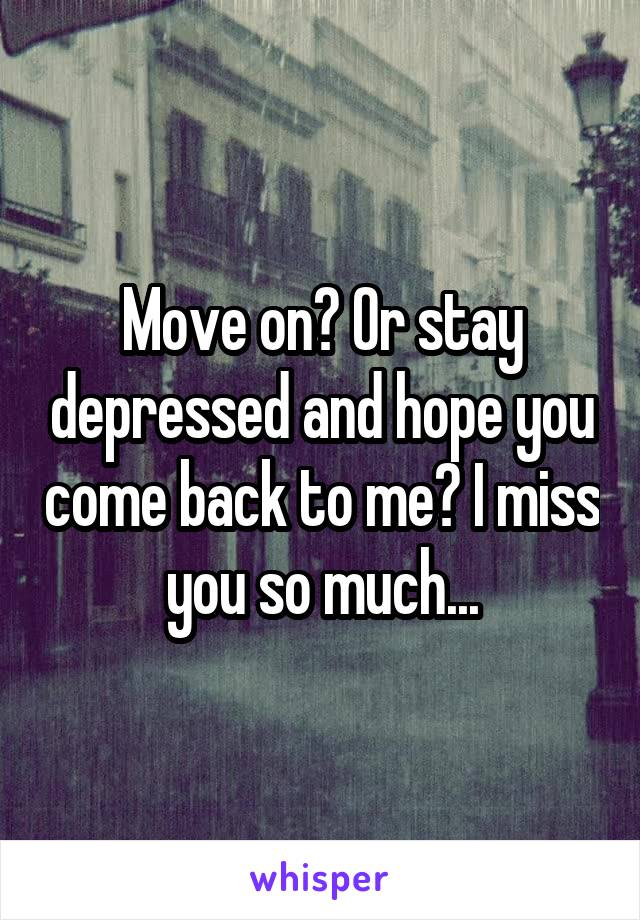 Move on? Or stay depressed and hope you come back to me? I miss you so much...