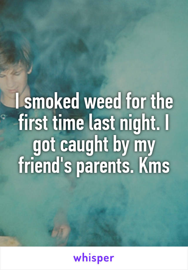 I smoked weed for the first time last night. I got caught by my friend's parents. Kms