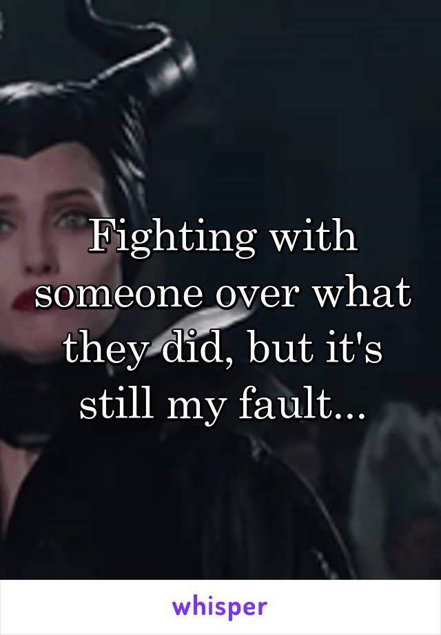 Fighting with someone over what they did, but it's still my fault...