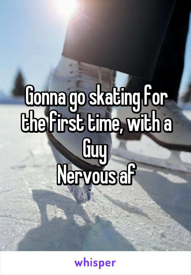 Gonna go skating for the first time, with a Guy  Nervous af