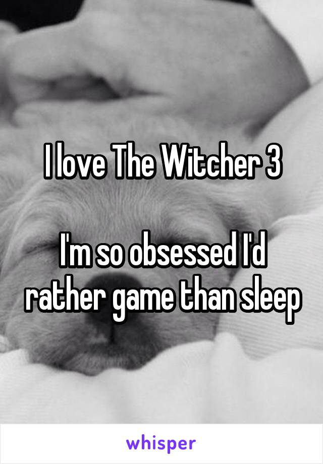 I love The Witcher 3  I'm so obsessed I'd rather game than sleep