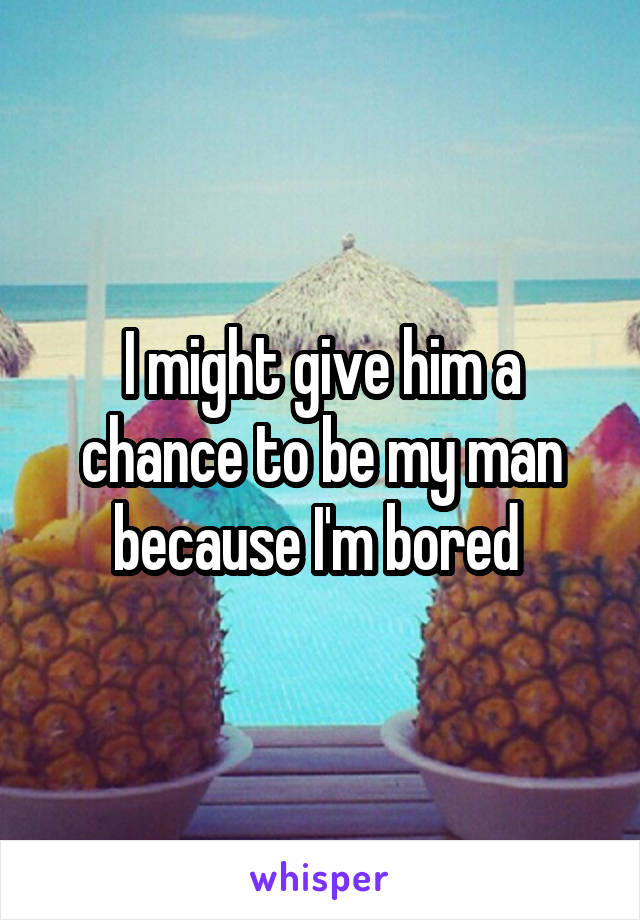 I might give him a chance to be my man because I'm bored