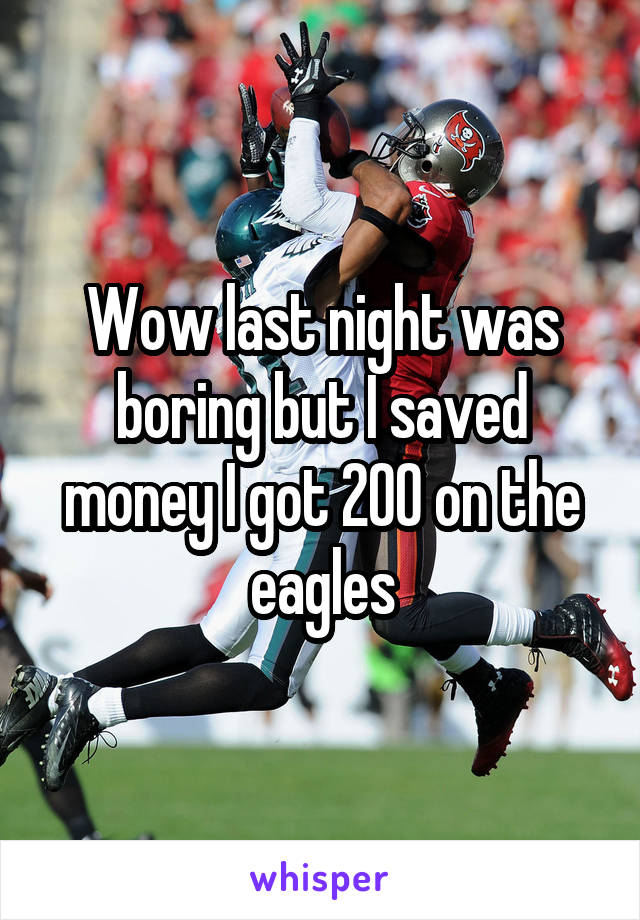Wow last night was boring but I saved money I got 200 on the eagles