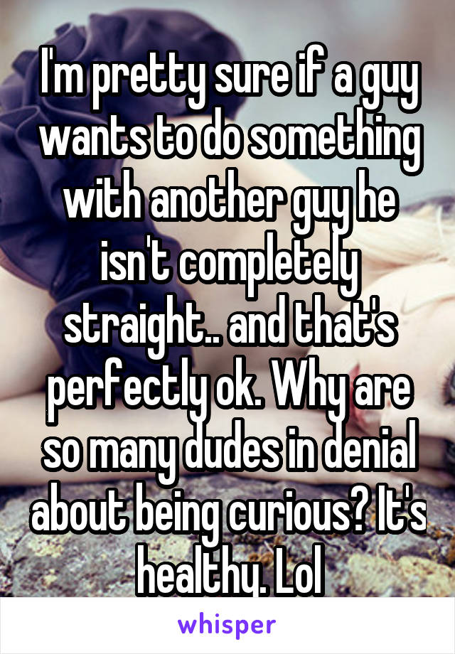 I'm pretty sure if a guy wants to do something with another guy he isn't completely straight.. and that's perfectly ok. Why are so many dudes in denial about being curious? It's healthy. Lol