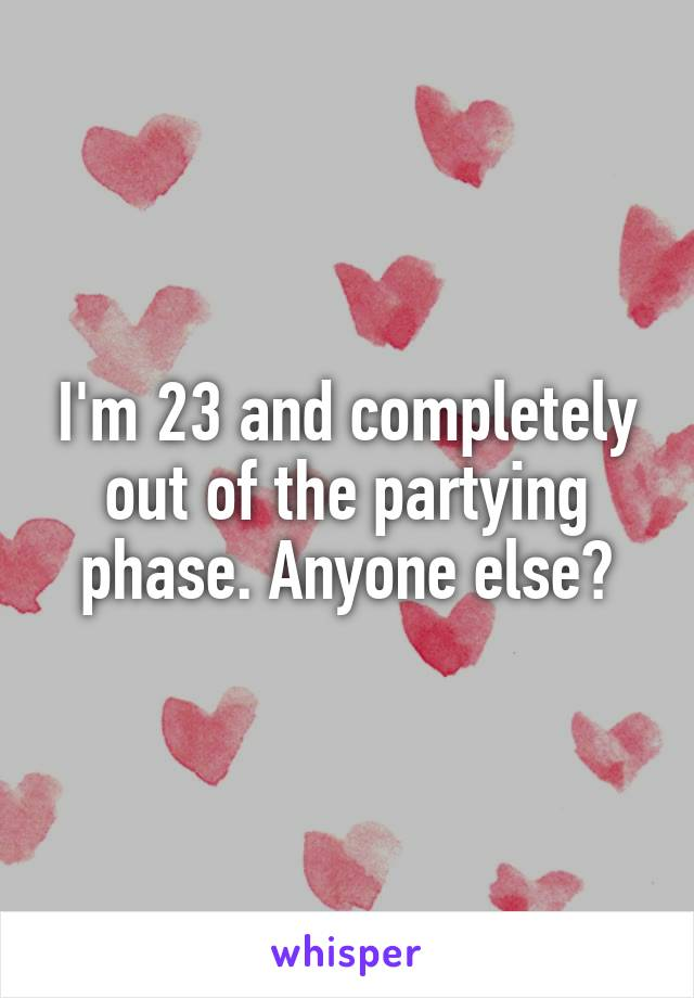 I'm 23 and completely out of the partying phase. Anyone else?