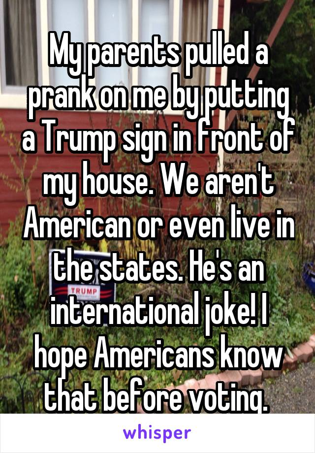 My parents pulled a prank on me by putting a Trump sign in front of my house. We aren't American or even live in the states. He's an international joke! I hope Americans know that before voting.