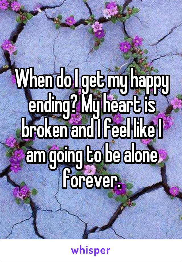 When do I get my happy ending? My heart is broken and I feel like I am going to be alone forever.