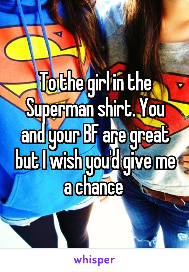 To the girl in the Superman shirt. You and your BF are great but I wish you'd give me a chance