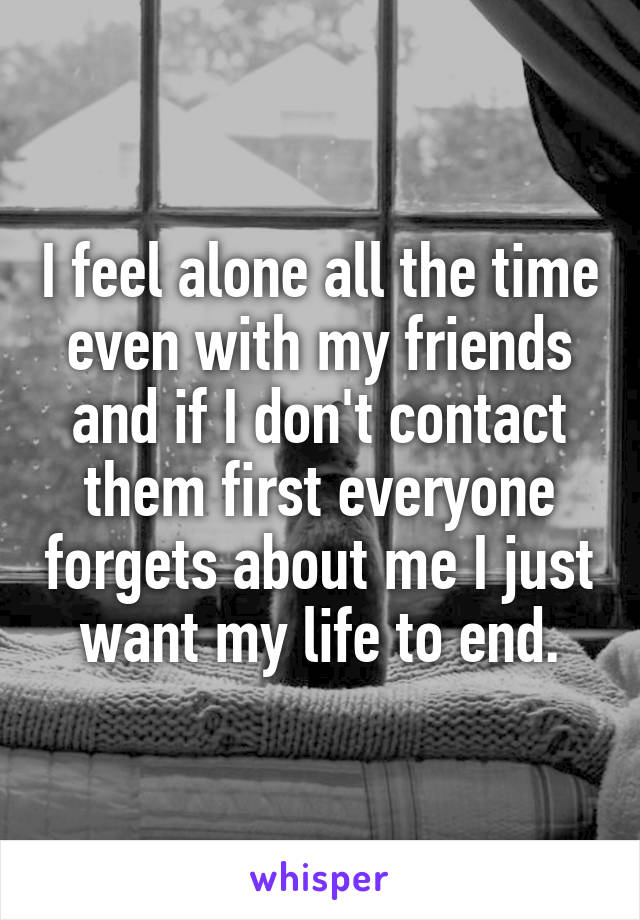 I feel alone all the time even with my friends and if I don't contact them first everyone forgets about me I just want my life to end.