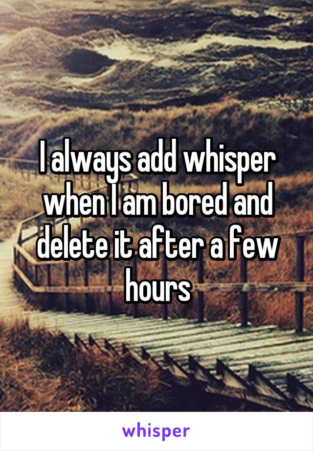 I always add whisper when I am bored and delete it after a few hours