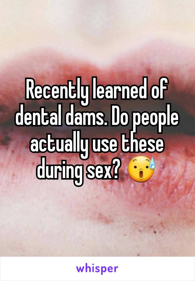 Recently learned of dental dams. Do people actually use these during sex? 😰