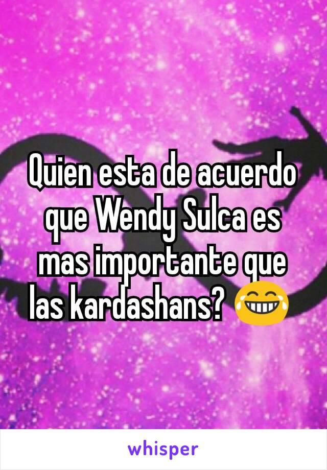 Quien esta de acuerdo que Wendy Sulca es mas importante que las kardashans? 😂