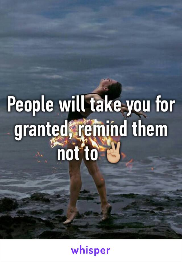 People will take you for granted, remind them not to ✌🏼️