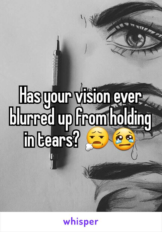 Has your vision ever blurred up from holding in tears? 😧😢