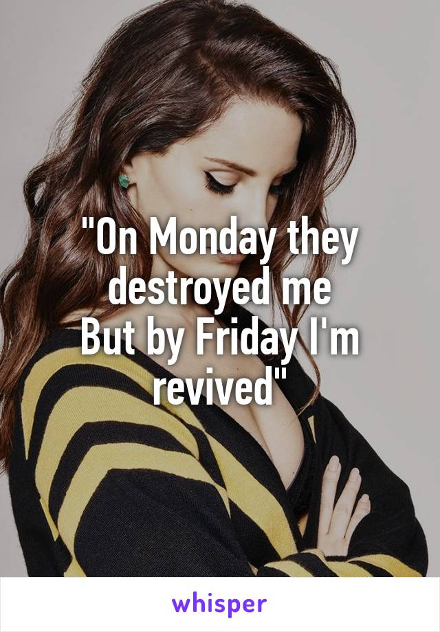 """""""On Monday they destroyed me But by Friday I'm revived"""""""