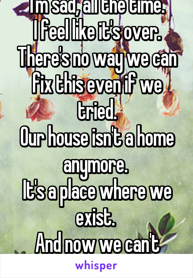 I'm sad, all the time. I feel like it's over. There's no way we can fix this even if we tried. Our house isn't a home anymore.  It's a place where we exist.  And now we can't even do that.