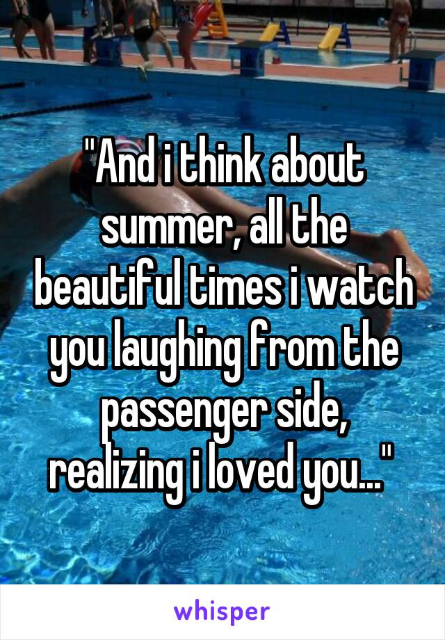 """And i think about summer, all the beautiful times i watch you laughing from the passenger side, realizing i loved you..."""