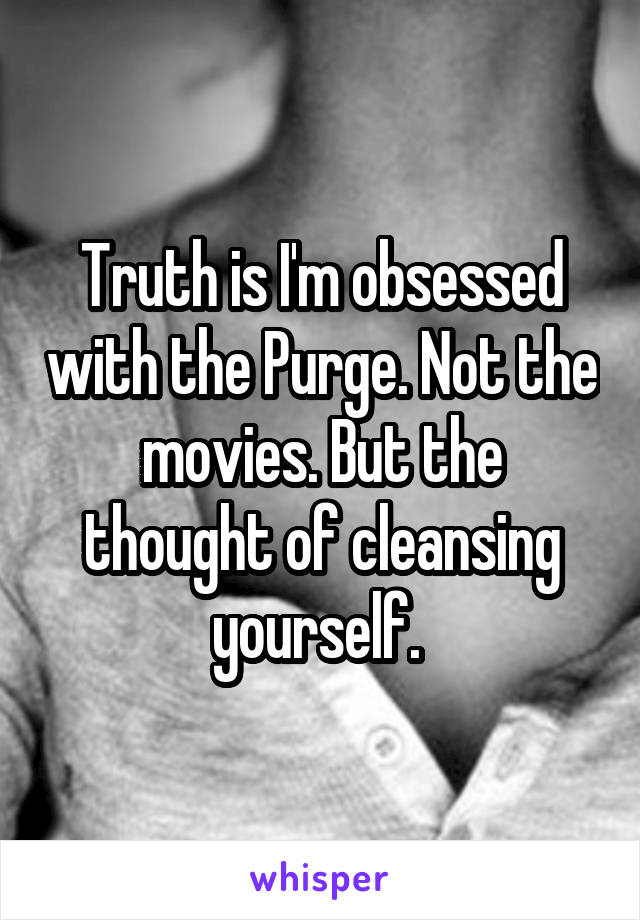 Truth is I'm obsessed with the Purge. Not the movies. But the thought of cleansing yourself.