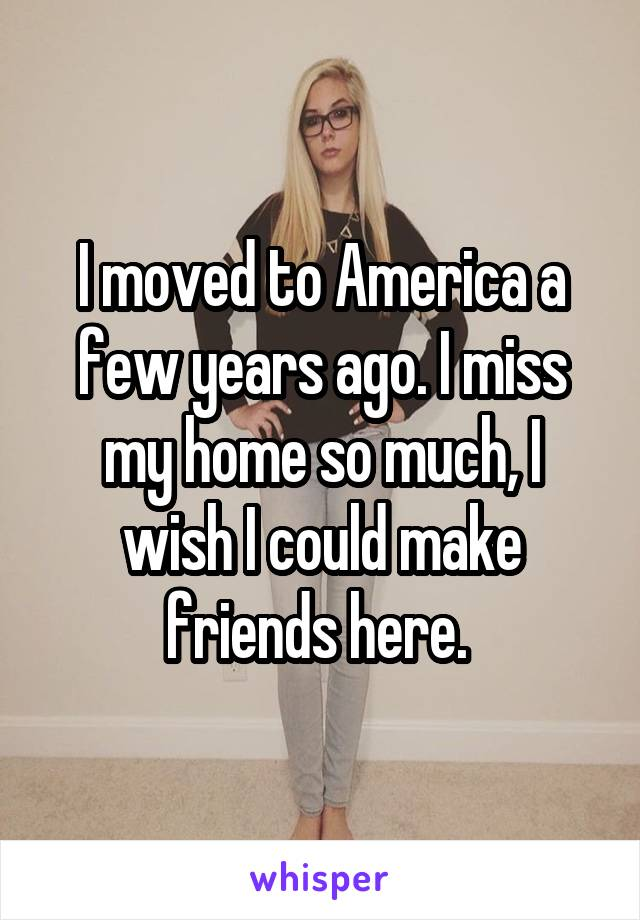I moved to America a few years ago. I miss my home so much, I wish I could make friends here.