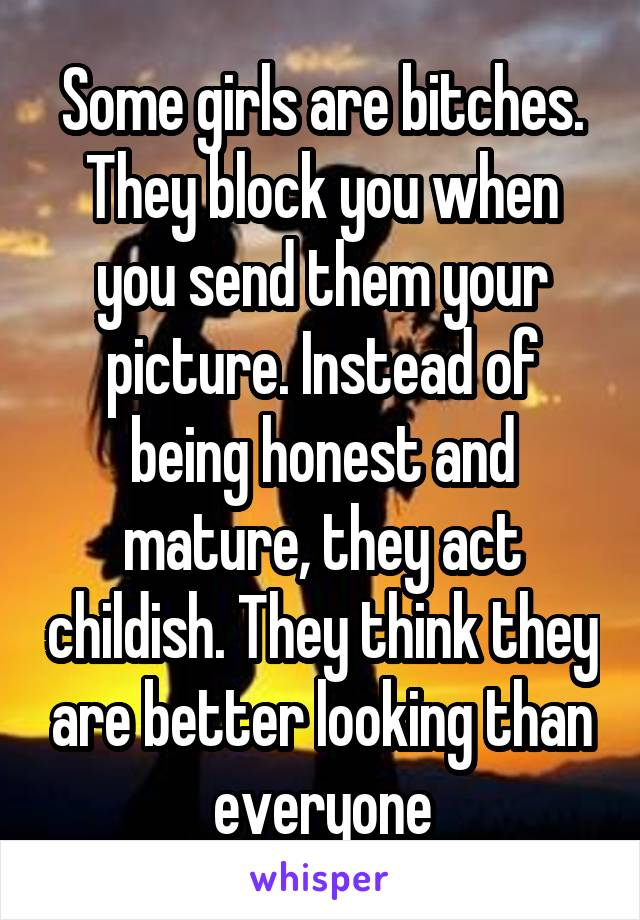 Some girls are bitches. They block you when you send them your picture. Instead of being honest and mature, they act childish. They think they are better looking than everyone