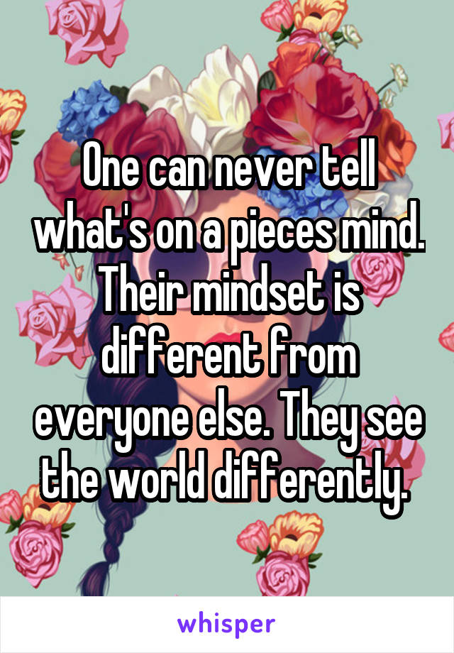 One can never tell what's on a pieces mind. Their mindset is different from everyone else. They see the world differently.