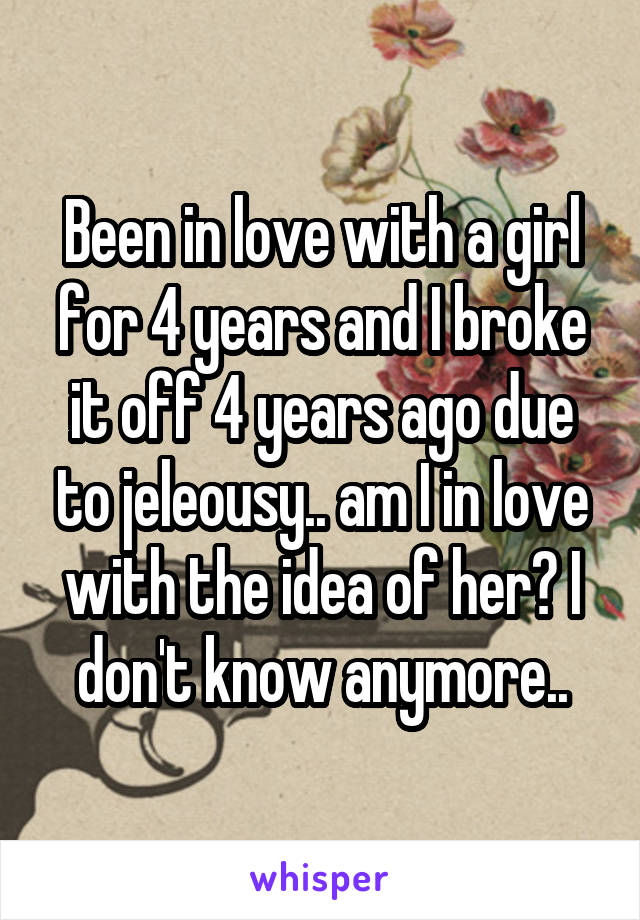 Been in love with a girl for 4 years and I broke it off 4 years ago due to jeleousy.. am I in love with the idea of her? I don't know anymore..