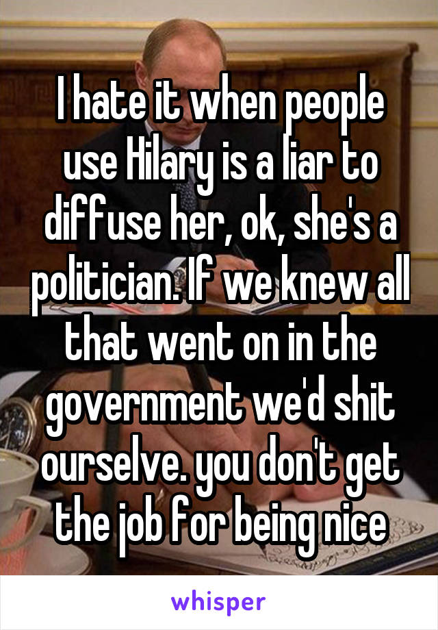 I hate it when people use Hilary is a liar to diffuse her, ok, she's a politician. If we knew all that went on in the government we'd shit ourselve. you don't get the job for being nice