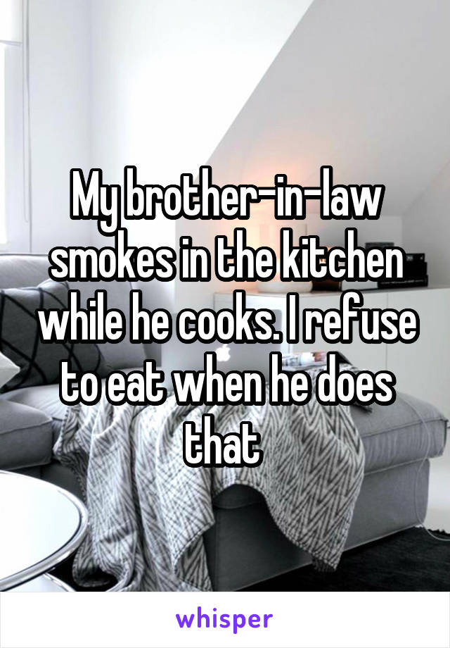 My brother-in-law smokes in the kitchen while he cooks. I refuse to eat when he does that