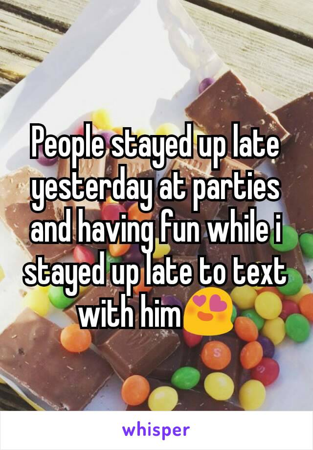 People stayed up late yesterday at parties and having fun while i stayed up late to text with him😍